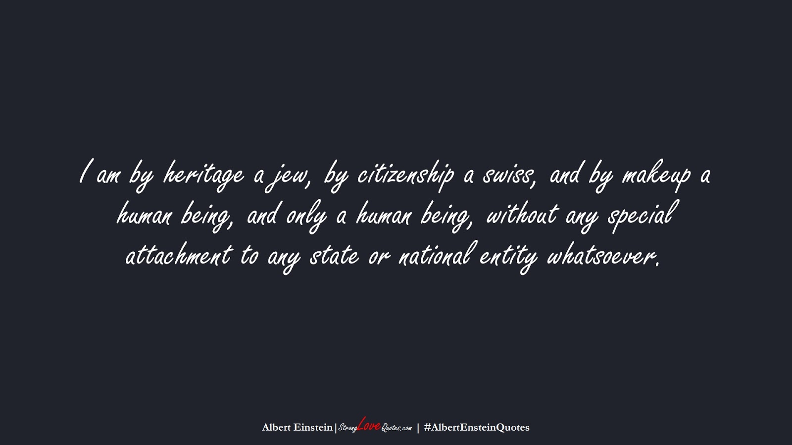 I am by heritage a jew, by citizenship a swiss, and by makeup a human being, and only a human being, without any special attachment to any state or national entity whatsoever. (Albert Einstein);  #AlbertEnsteinQuotes