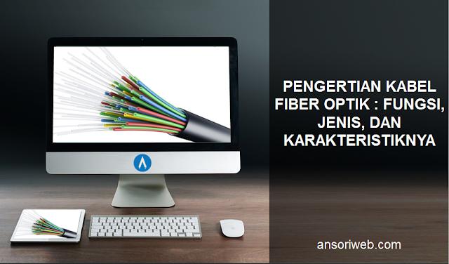 Pengertian Kabel Fiber Optik : Fungsi, Jenis, dan Karakteristiknya