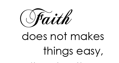 Faith does not makes things easy, it makes them possible
