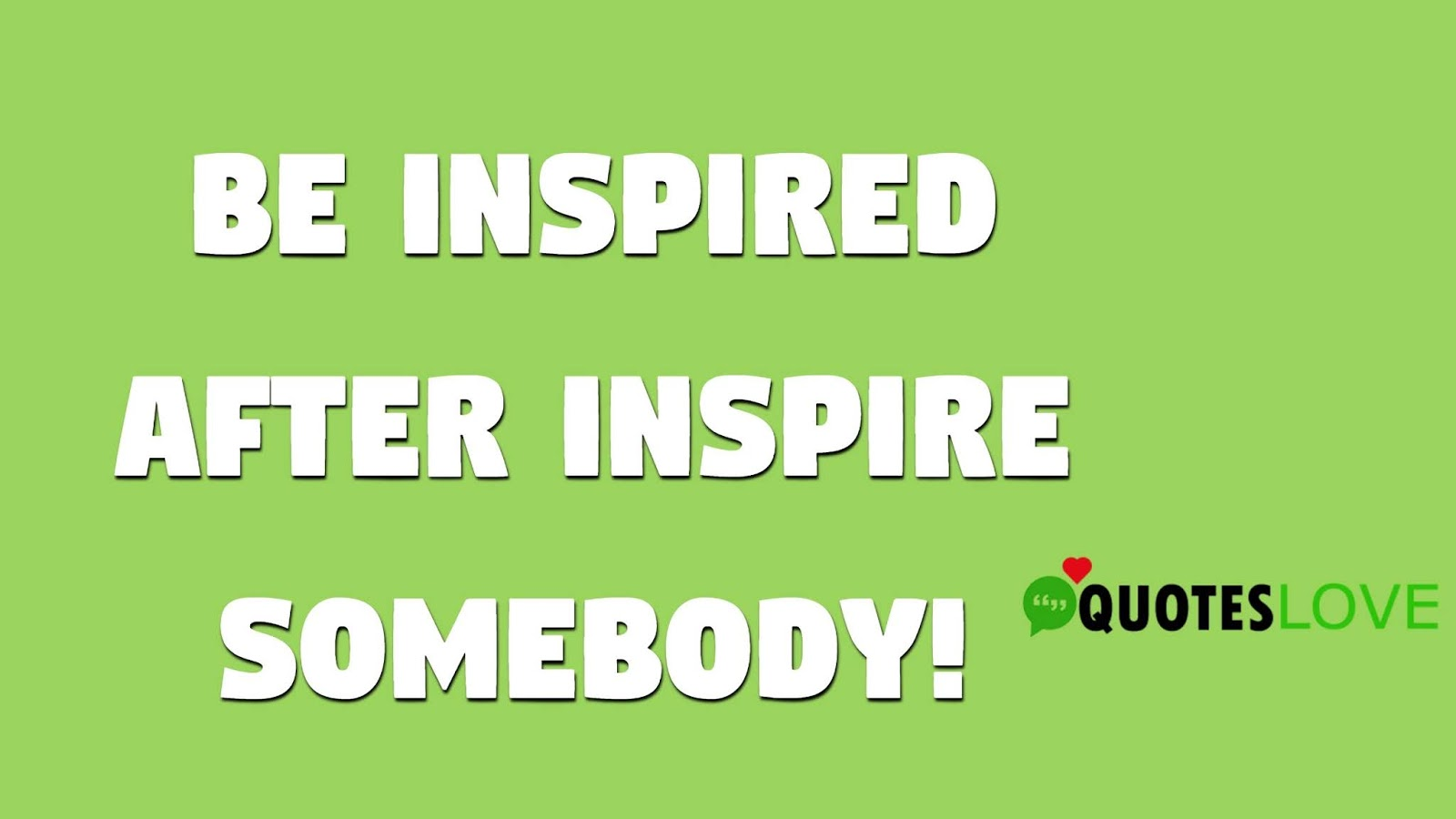 Be inspired after inspire somebody!