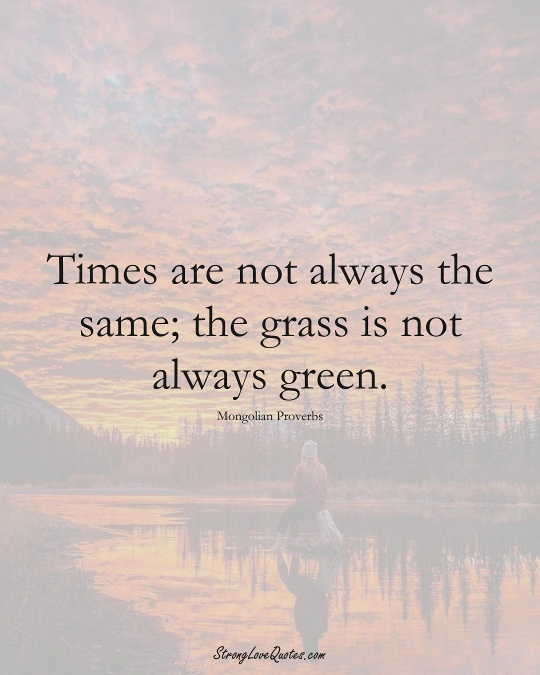 Times are not always the same; the grass is not always green. (Mongolian Sayings);  #AsianSayings
