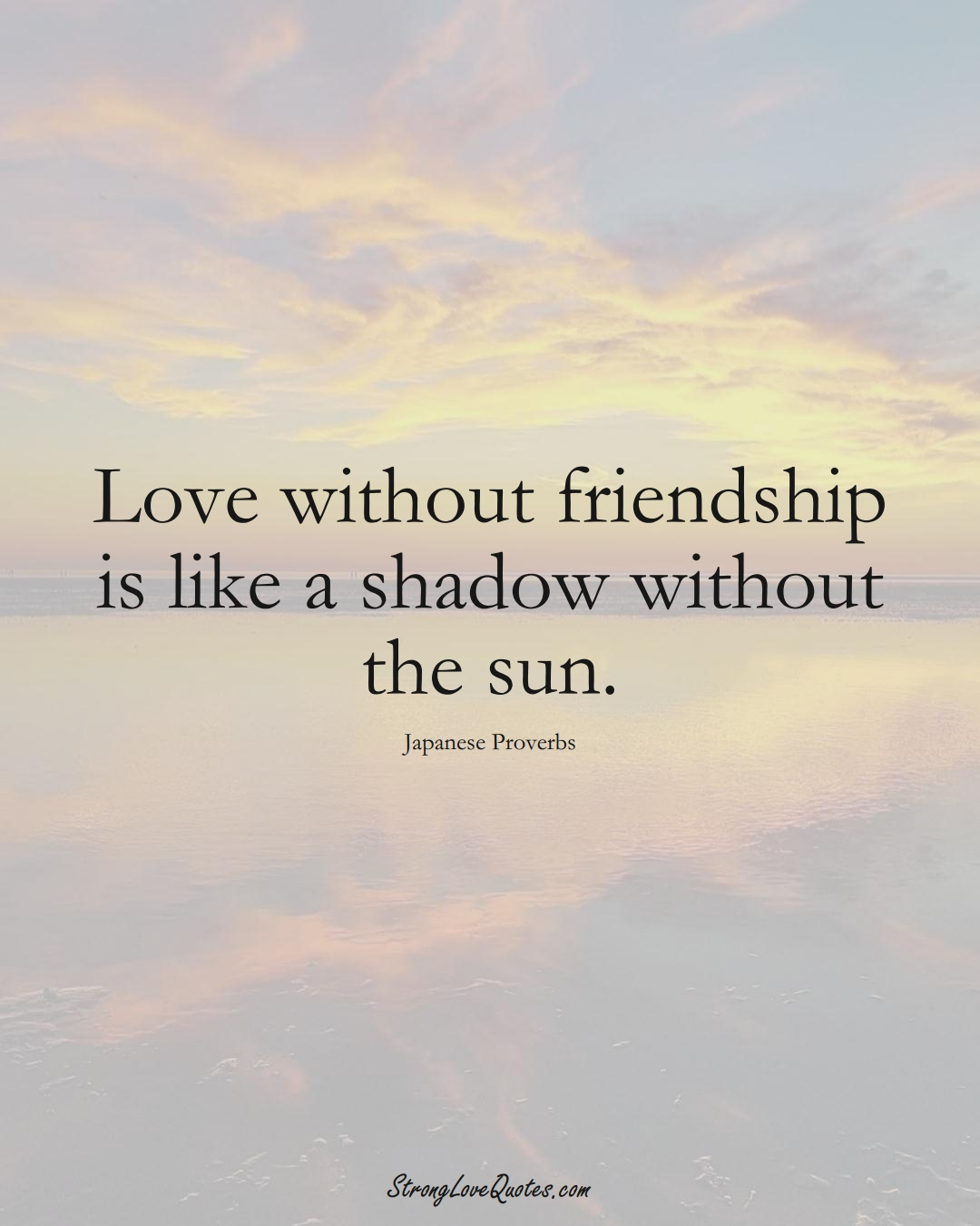 Love without friendship is like a shadow without the sun. (Japanese Sayings);  #AsianSayings