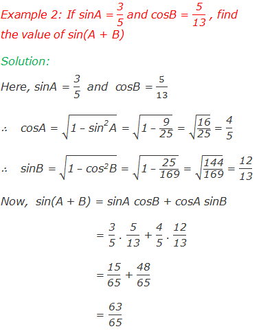 "Example 2: If sinA = ""3"" /""5""  and cosB = ""5"" /""13""  , find the value of sin(A + B) Solution: Here,  	sinA = ""3"" /""5""   and  cosB = 5/13   ∴	 cosA = √(""1""  – 〖""sin"" 〗^""2""  ""A"" ) = √(""1""  – ""9"" /""25"" ) = √(""16"" /""25"" ) = ""4"" /""5""             	  ∴	 sinB = √(""1""  – 〖""cos"" 〗^""2""  ""B"" ) = √(""1""  – ""25"" /""169"" ) = √(""144"" /""169"" ) = ""12"" /""13""  Now,  sin(A + B) = sinA cosB + cosA sinB 	          = ""3"" /""5""  . ""5"" /""13""  + ""4"" /""5""  . ""12"" /""13""  	          = ""15"" /""65""  + ""48"" /""65""  	          = ""63"" /""65"""