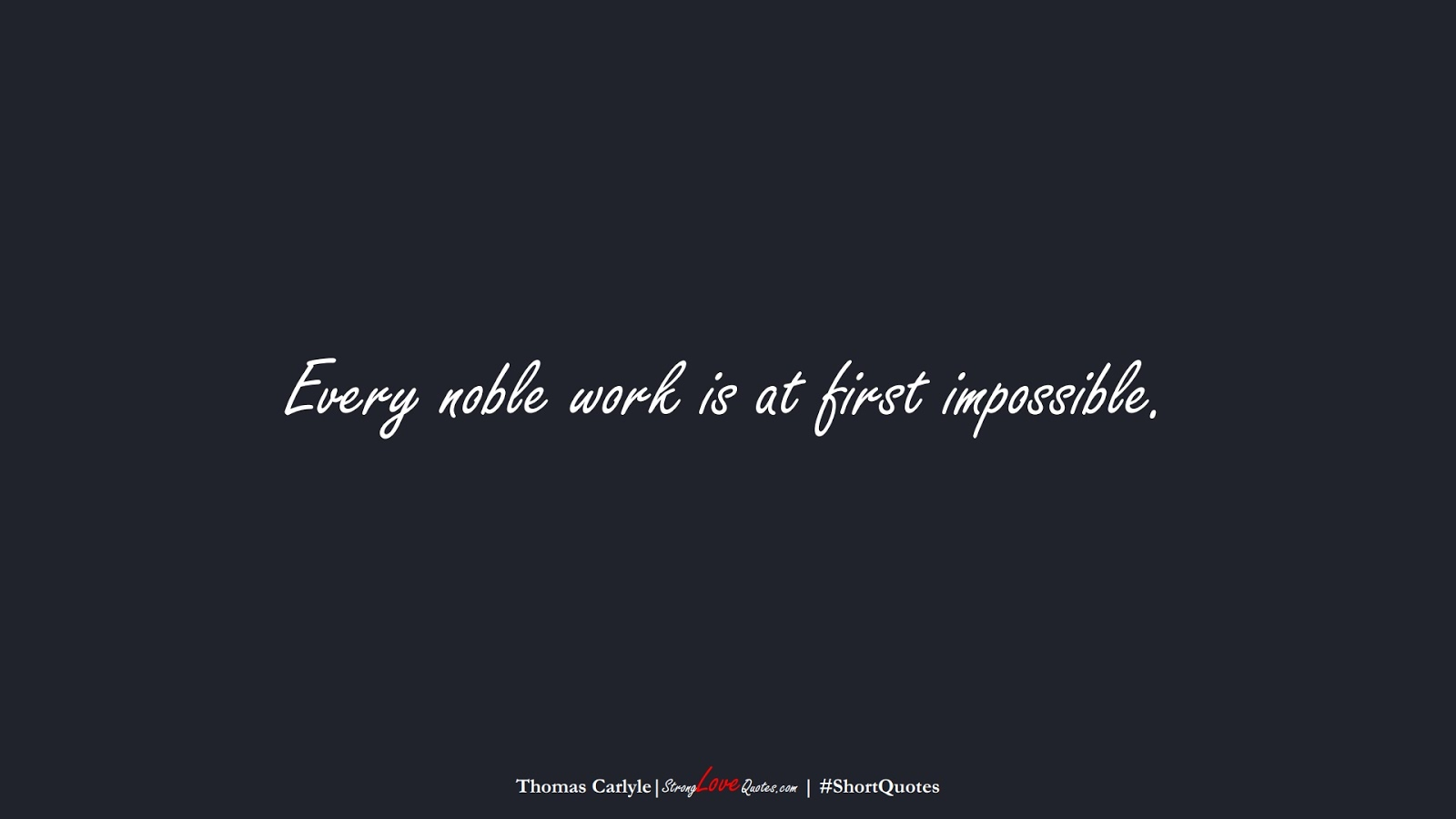 Every noble work is at first impossible. (Thomas Carlyle);  #ShortQuotes