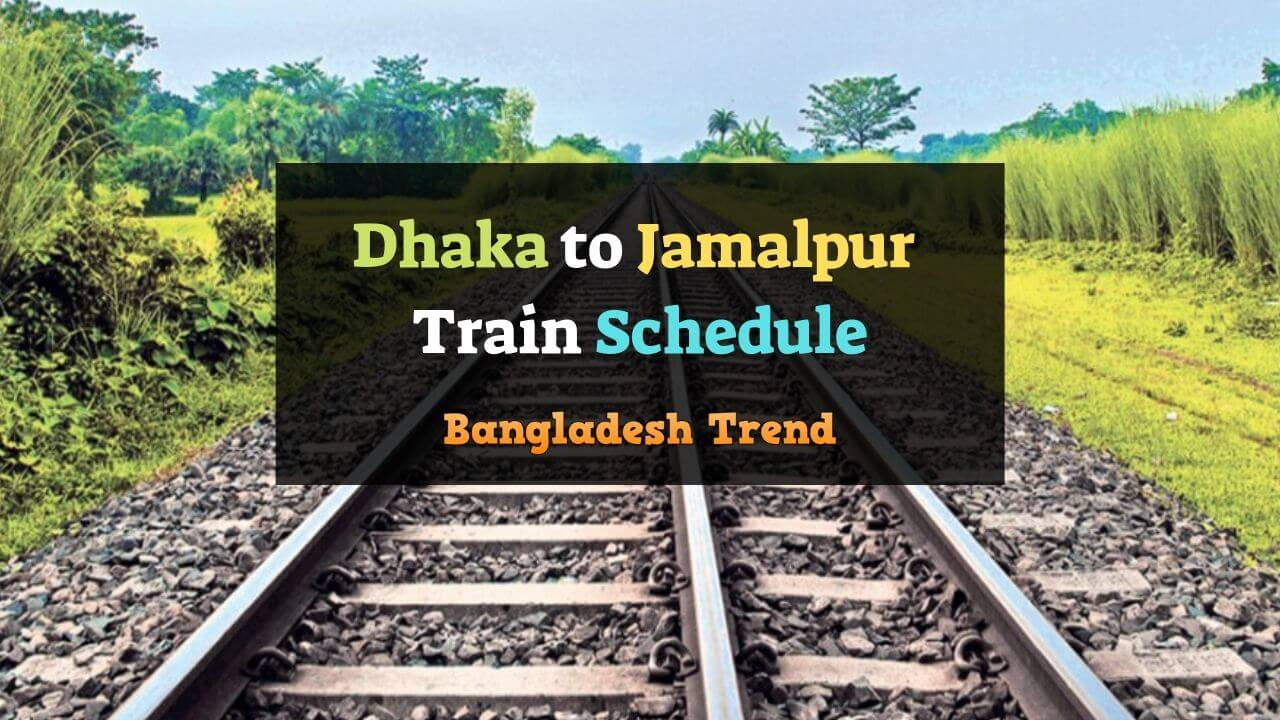 Dhaka To Jamalpur Train Schedule And Ticket Prices 2019