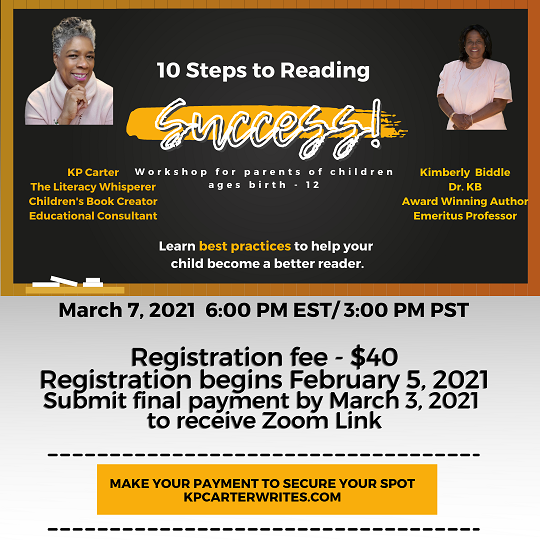 10 Steps to Reading Success! A workshop for parents of children ages birth to 12. Hosted by KP Carter and Dr. Kimberly Biddle. March 7, 2021 via Zoom.