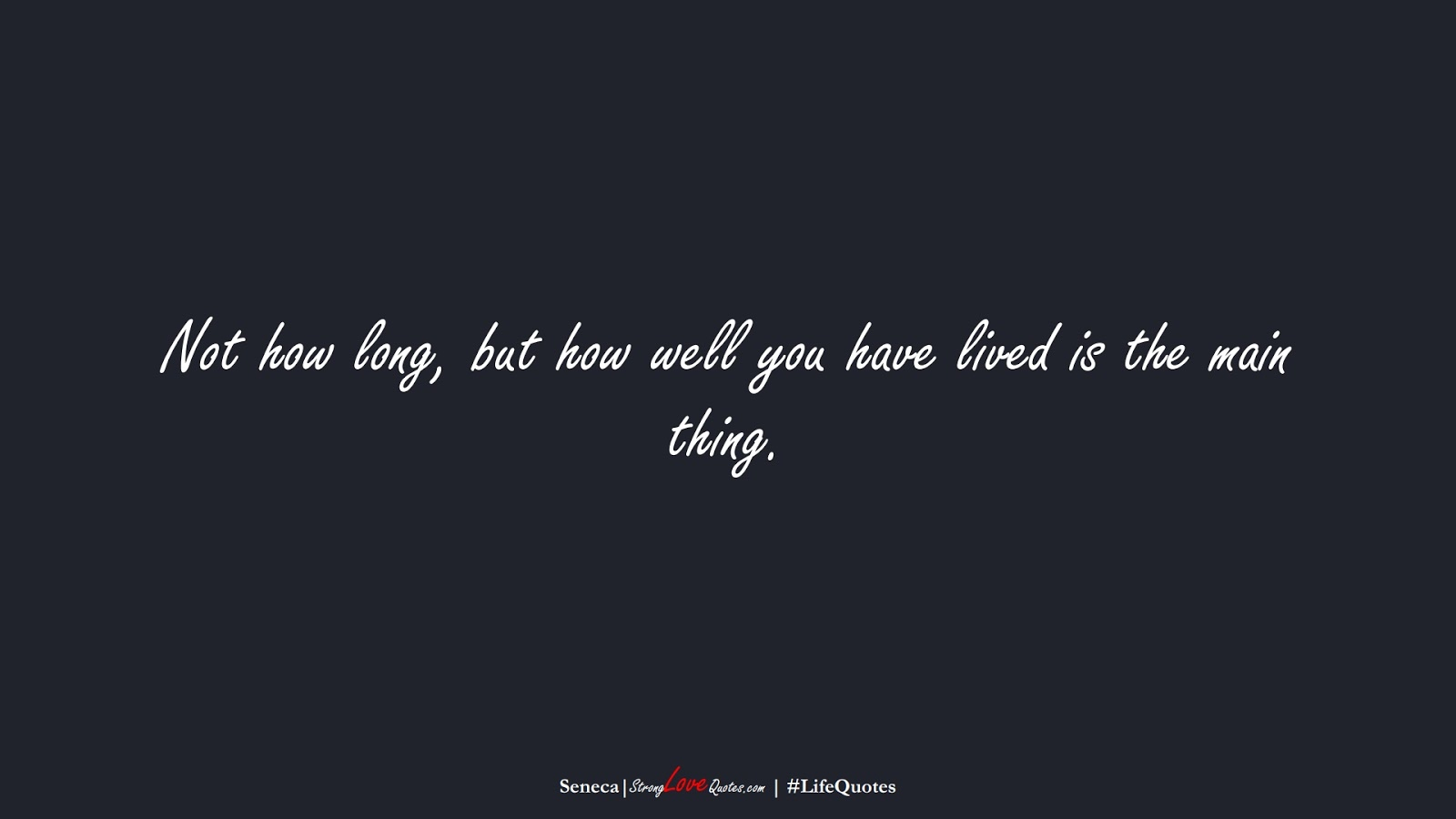 Not how long, but how well you have lived is the main thing. (Seneca);  #LifeQuotes