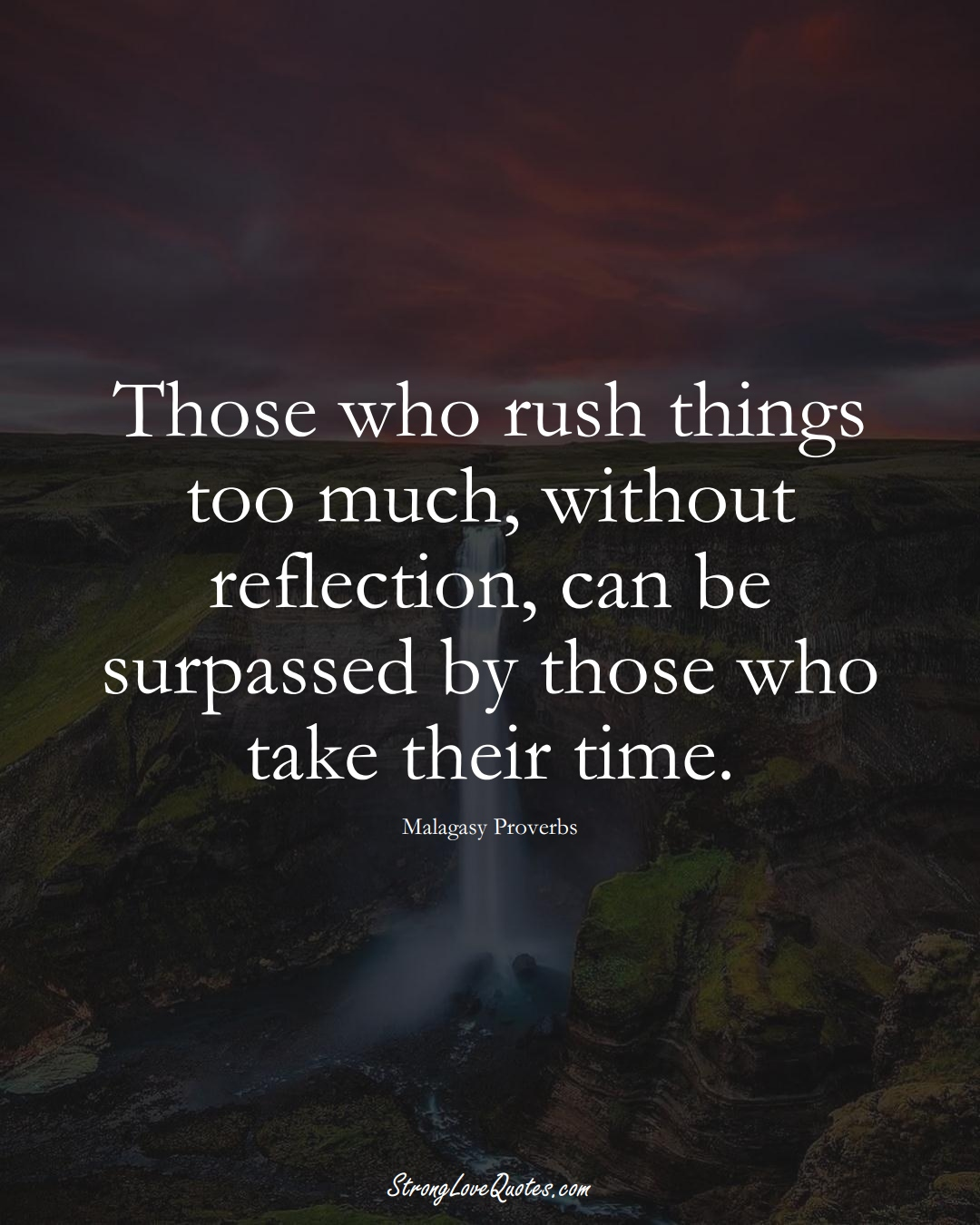 Those who rush things too much, without reflection, can be surpassed by those who take their time. (Malagasy Sayings);  #AfricanSayings