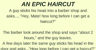"""A guy sticks his head into a barber shop and asks, """"How long before I can get a haircut?""""  The barber looks around the shop and says, """"About 2 hours. """" The guy leaves.  A few days later the same guy sticks his head in the door and asks, """"How long before I can get a haircut?""""  The barber looks around at the shop full of customers and says, """"About 3 hours."""" The guy leaves.  A week later the same guy sticks his head in the shop and asks, """"How long before I can get a haircut?""""  """"The barber looks around the shop and says """"About an hour and a half."""" The guy leaves.  The barber looks over at a friend in the shop and says, """"Hey, Bill, follow that guy and see where he goes. :?  He keeps asking how long he has to wait for a haircut, but then doesn't come back.""""  A little while later, Bill comes back into the shop, laughing hysterically. :lol:  Bill looks up, tears in his eyes, barely able to contain himself, and says:  """"YOUR HOUSE !!"""""""