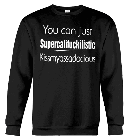 You Can Just Supercalifuckilistic Hoodie, You Can Just Supercalifuckilistic Shirts