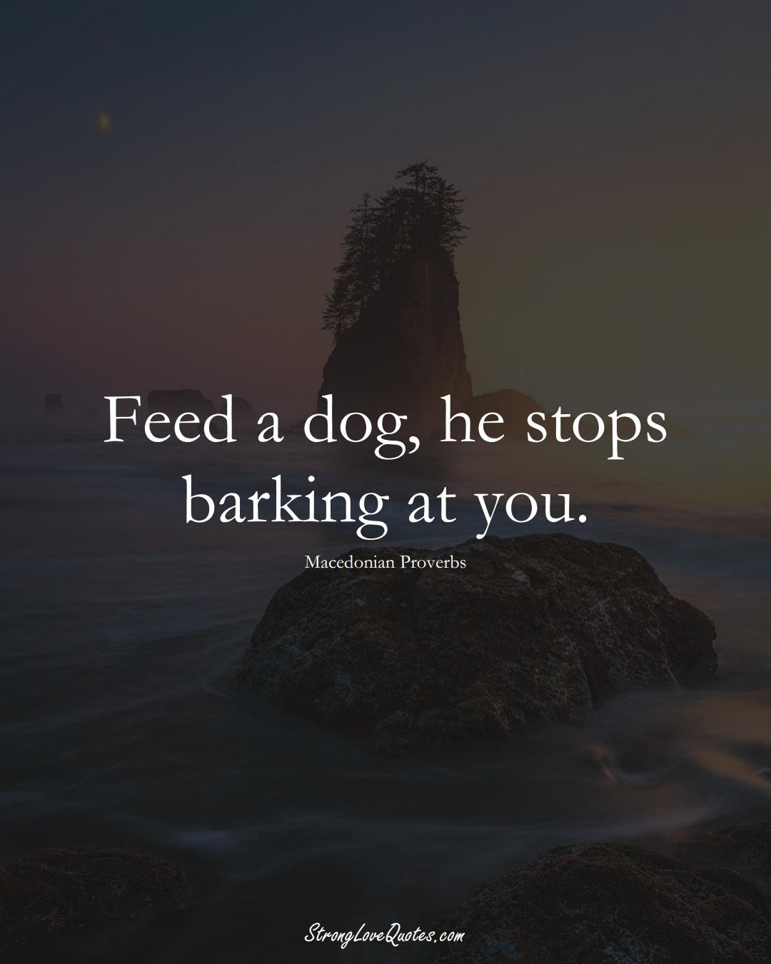 Feed a dog, he stops barking at you. (Macedonian Sayings);  #EuropeanSayings