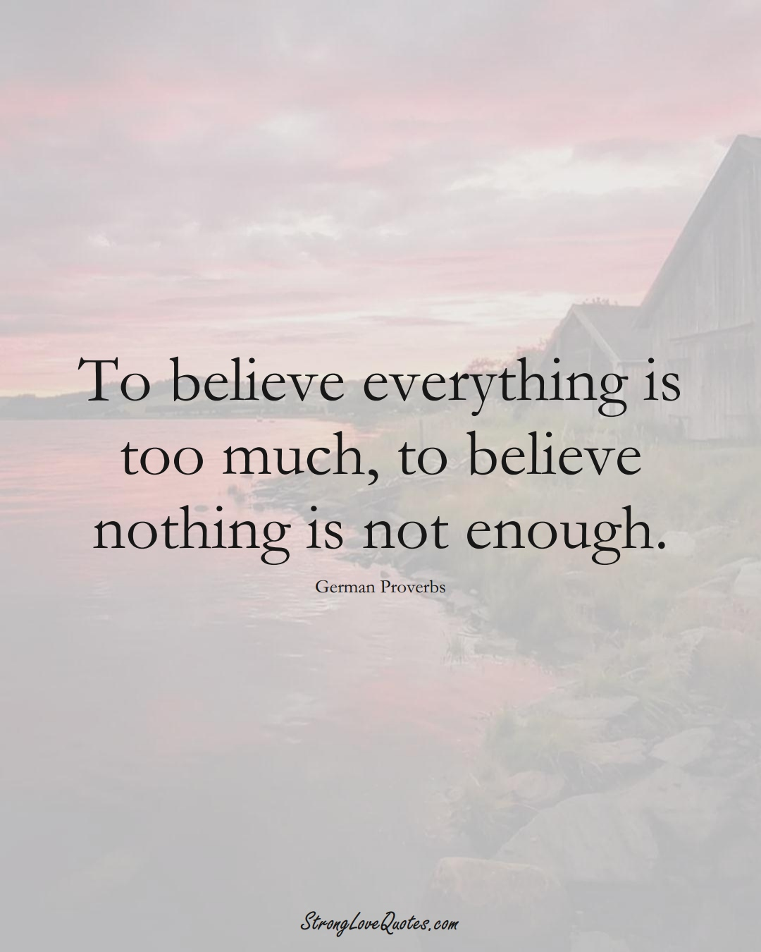 To believe everything is too much, to believe nothing is not enough. (German Sayings);  #EuropeanSayings