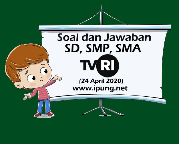 Soal dan Kunci Jawaban Pembelajaran TVRI Untuk SD, SMP, SMA (Jum'at, 24 April 2020)