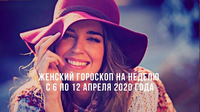Женский гороскоп на неделю с 6 по 12 апреля 2020 года