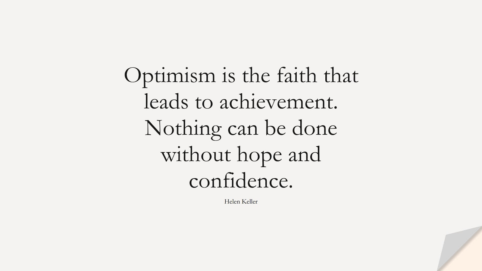 Optimism is the faith that leads to achievement. Nothing can be done without hope and confidence. (Helen Keller);  #HopeQuotes