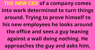 The new CEO of a company comes into work determined to turn things around. Trying to prove himself to his new employees he looks around the office and sees a guy leaning against a wall doing nothing. He approaches the guy and asks him,