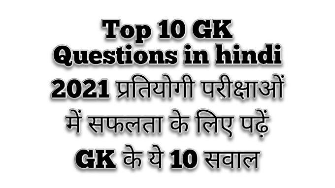 Top 10 GK Questions in hindi 2021 प्रतियोगी परीक्षाओं में सफलता के लिए पढ़ें GK के ये 10 सवाल