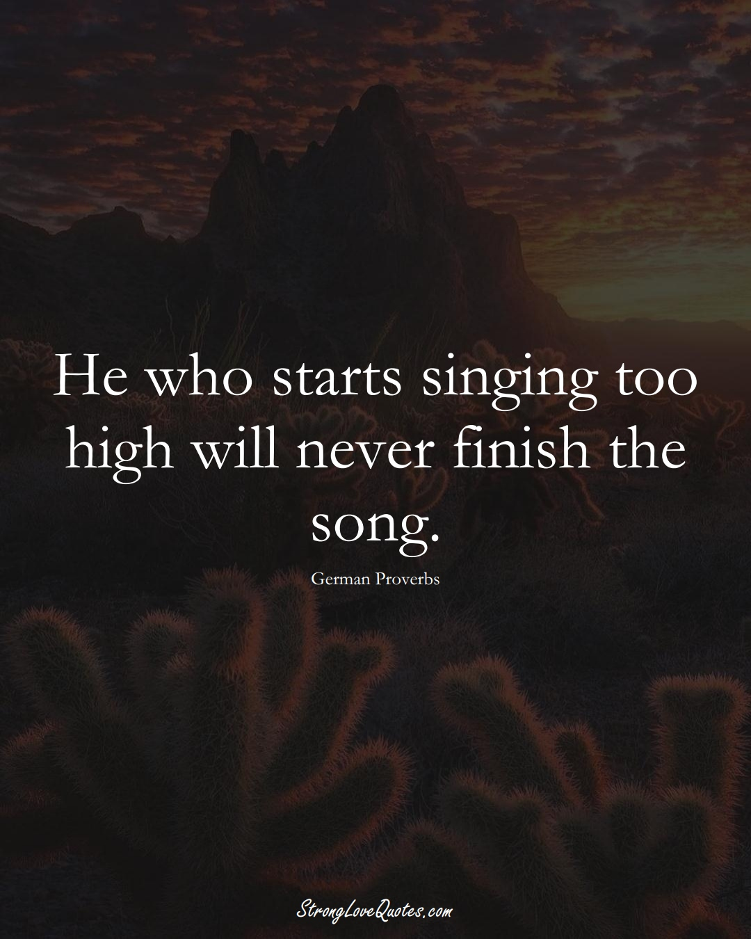 He who starts singing too high will never finish the song. (German Sayings);  #EuropeanSayings