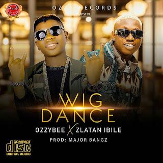 Download OzzyBee ft  Zlatan Ibile – Wig Dance Mp3 Download Audio