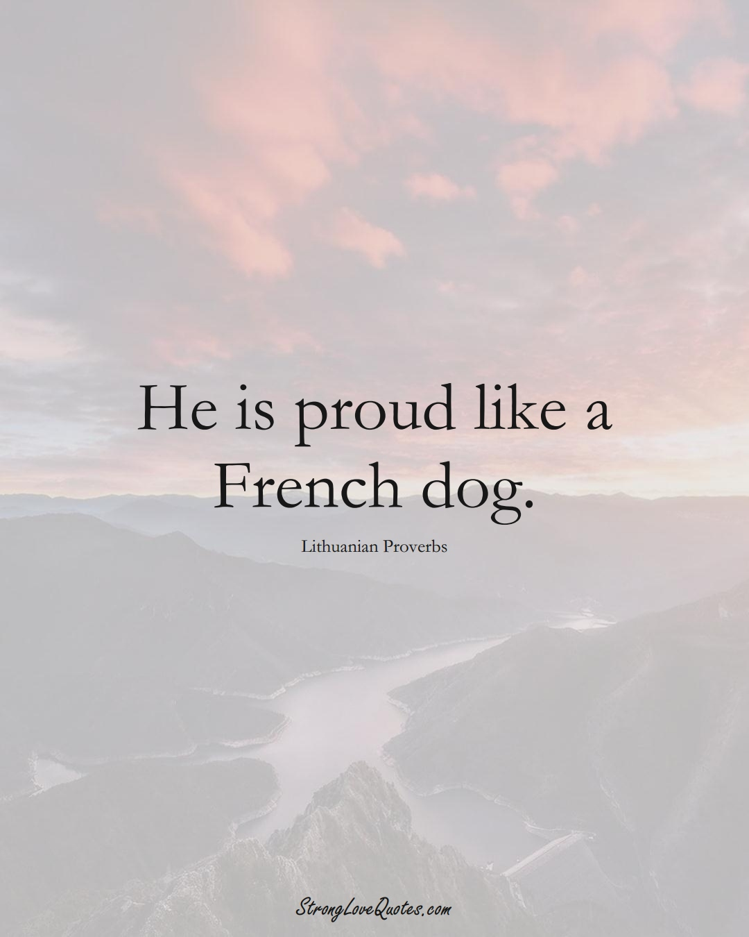 He is proud like a French dog. (Lithuanian Sayings);  #AsianSayings