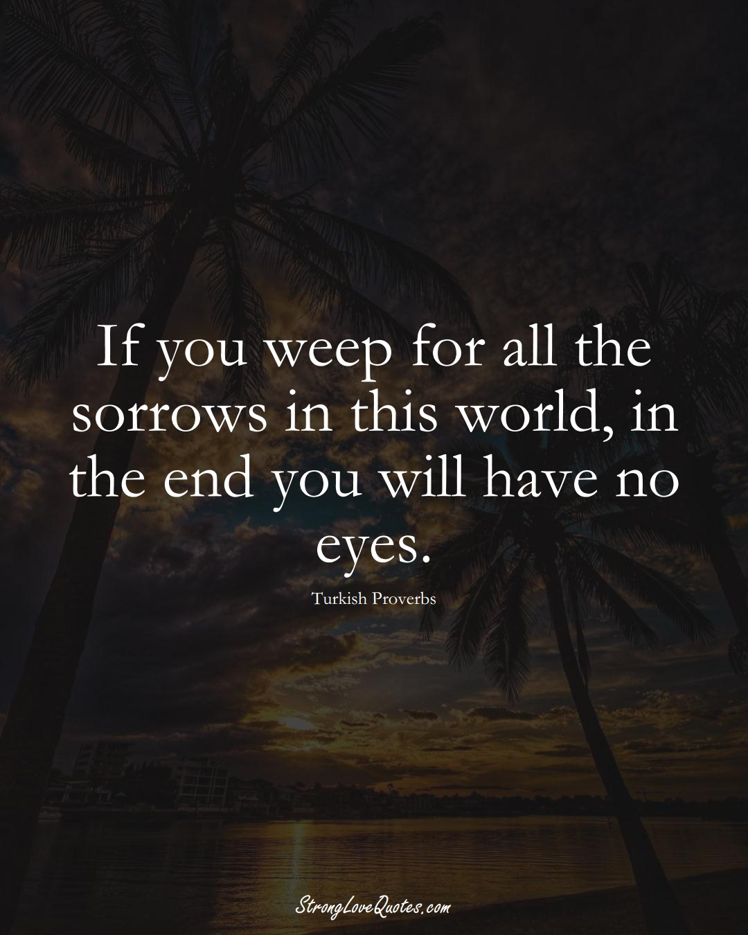 If you weep for all the sorrows in this world, in the end you will have no eyes. (Turkish Sayings);  #MiddleEasternSayings