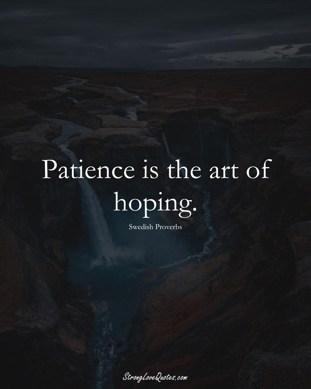 Patience is the art of hoping. (Swedish Sayings);  #EuropeanSayings