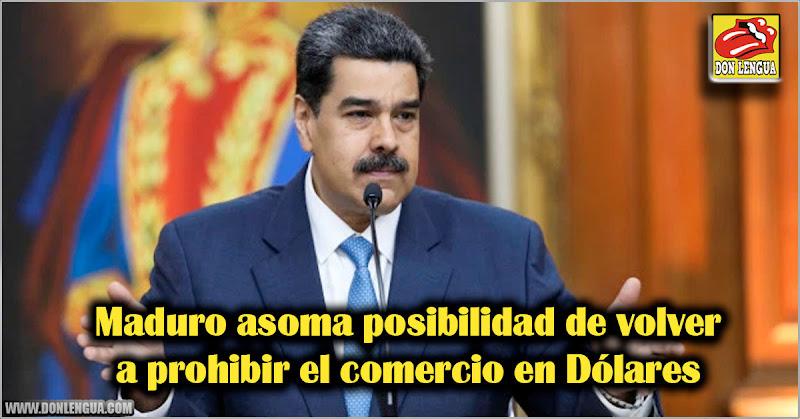 Maduro asoma posibilidad de volver a prohibir el comercio en Dólares