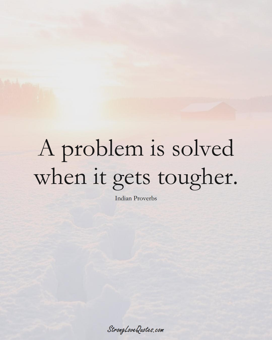 A problem is solved when it gets tougher. (Indian Sayings);  #AsianSayings