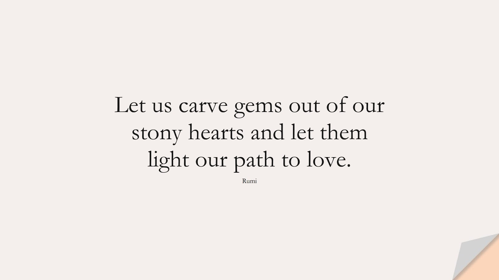 Let us carve gems out of our stony hearts and let them light our path to love. (Rumi);  #RumiQuotes