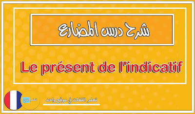 شرح درس المضارع Le présent de l'indicatif كما لم تشاهده من قبل - قواعد اللغة الفرنسية
