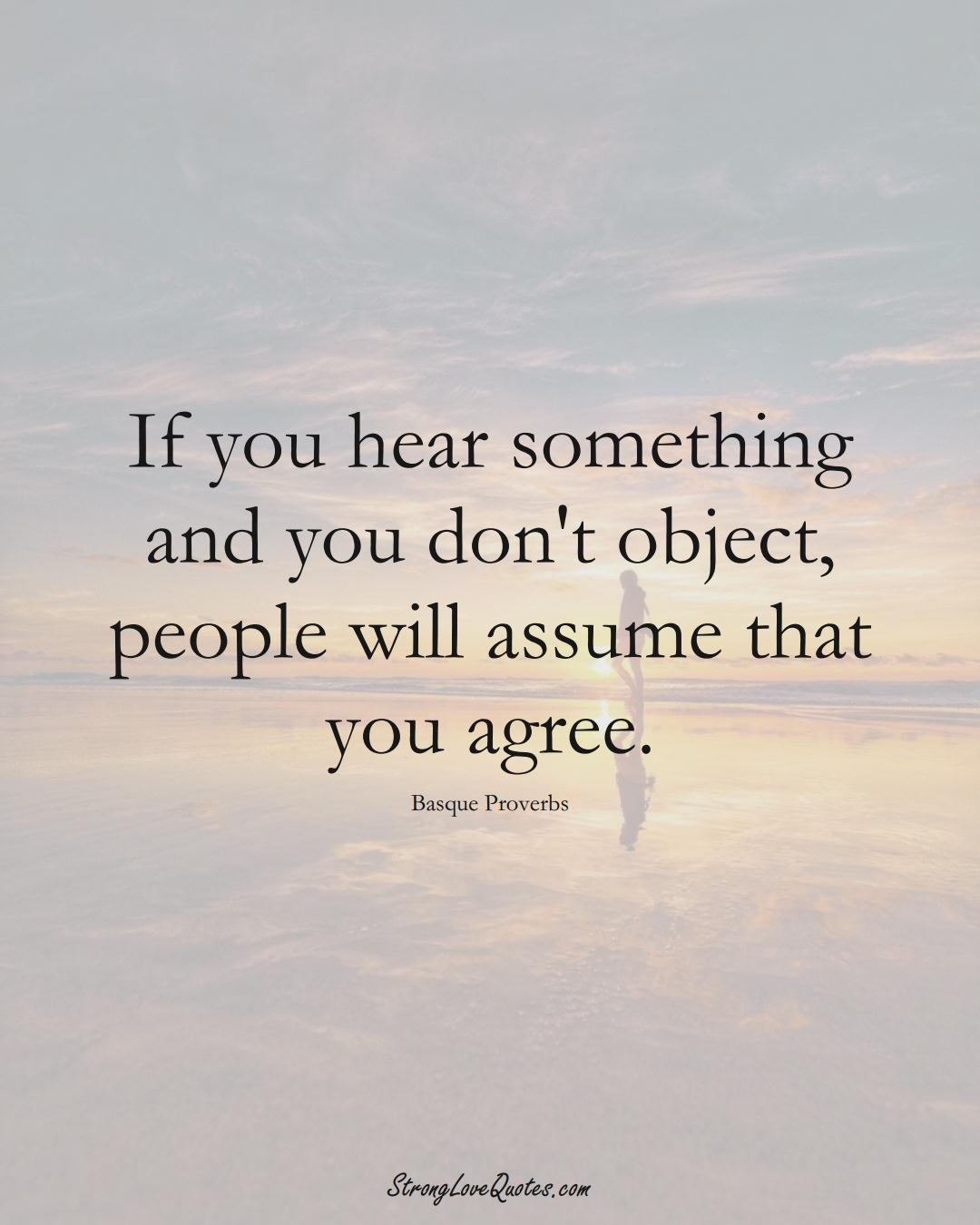 If you hear something and you don't object, people will assume that you agree. (Basque Sayings);  #EuropeanSayings