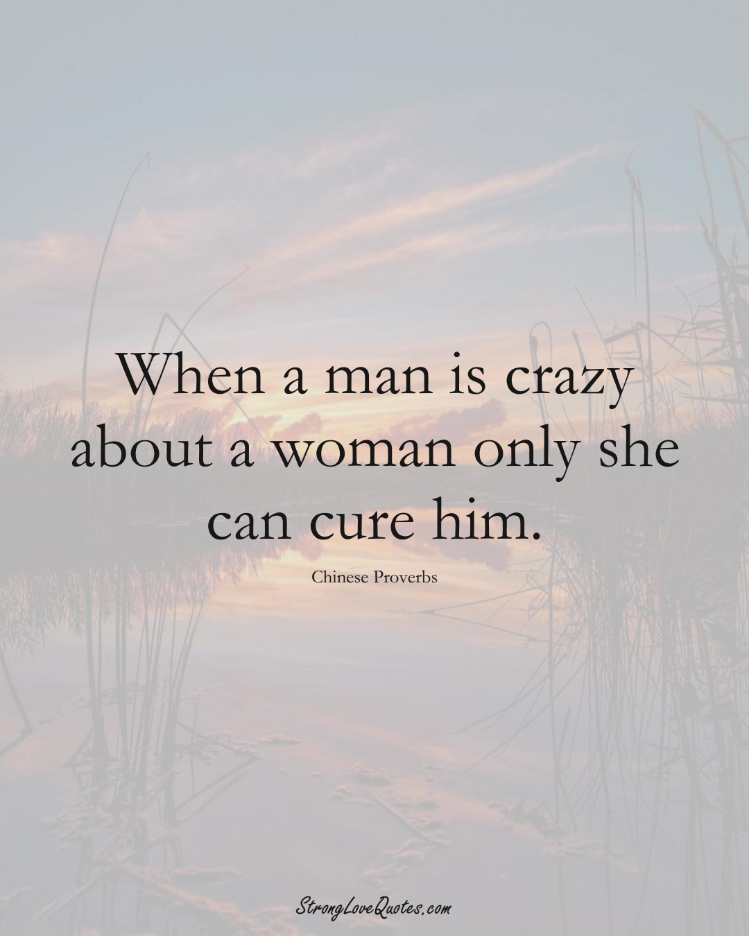 When a man is crazy about a woman only she can cure him. (Chinese Sayings);  #AsianSayings