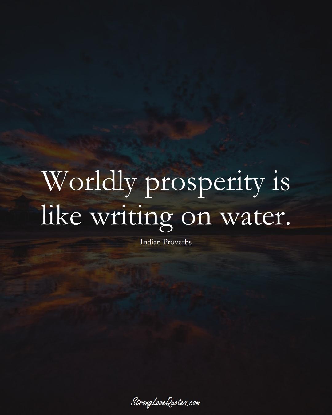 Worldly prosperity is like writing on water. (Indian Sayings);  #AsianSayings
