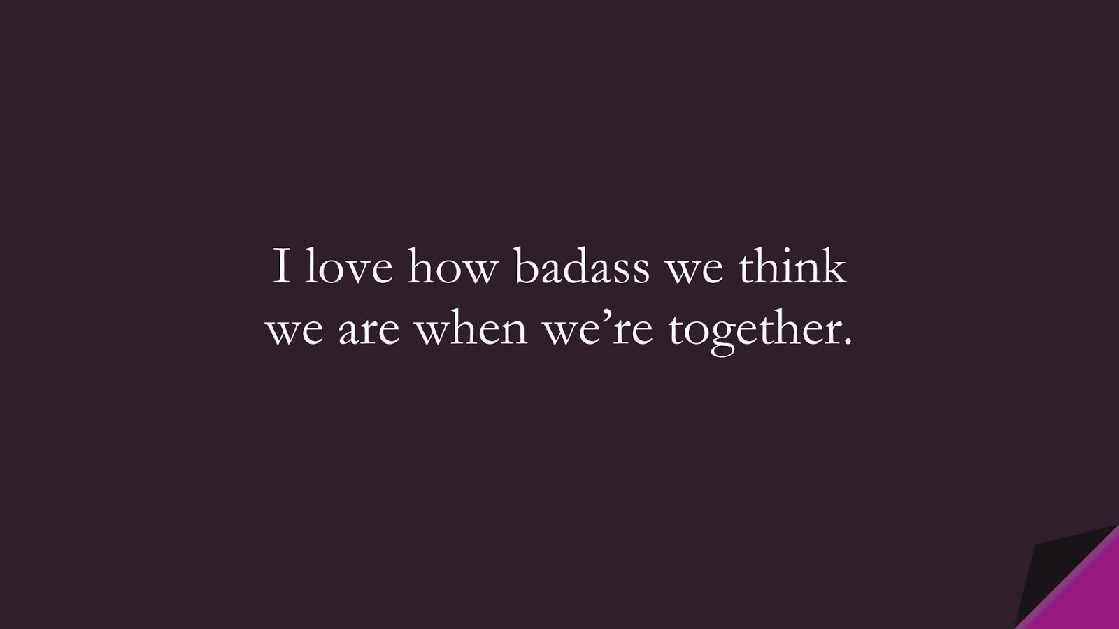 I love how badass we think we are when we're together.FALSE