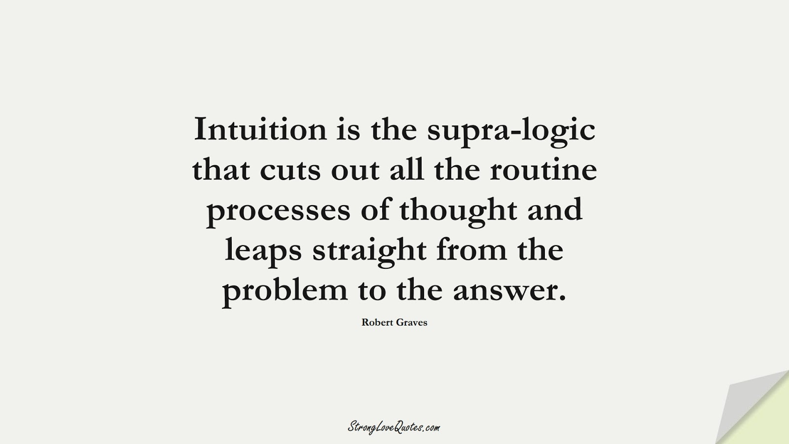 Intuition is the supra-logic that cuts out all the routine processes of thought and leaps straight from the problem to the answer. (Robert Graves);  #KnowledgeQuotes