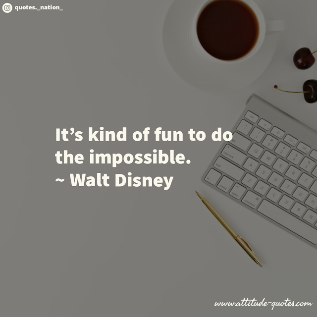 It's kind of fun to do the impossible.  ~ Walt Disney