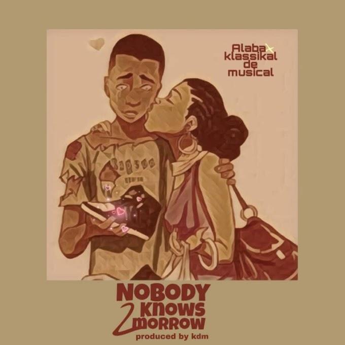 "Music]: ""Nobody knows 2morrow"" _-_ Alaba ft klassikal de musical (Prod by Kdm)"