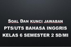 Soal dan Kunci Jawaban PTS/UTS BAHASA INGGRIS Kelas 6 Semester 2 SD/MI