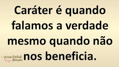 Caráter é quando falamos a verdade mesmo quando não nos beneficia.