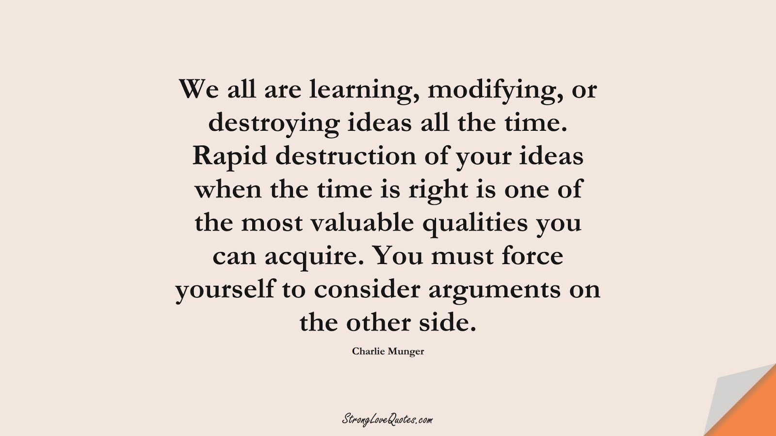 We all are learning, modifying, or destroying ideas all the time. Rapid destruction of your ideas when the time is right is one of the most valuable qualities you can acquire. You must force yourself to consider arguments on the other side. (Charlie Munger);  #LearningQuotes