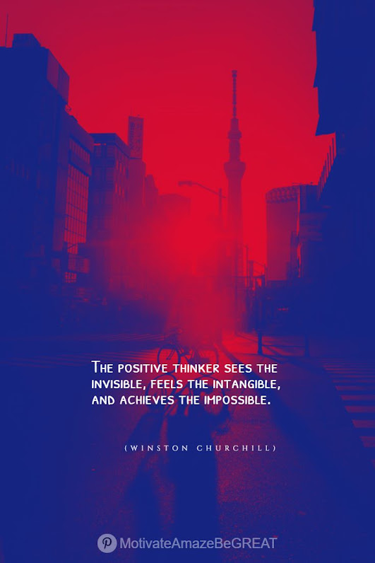 """Positive Mindset Quotes And Motivational Words For Bad Times: """"The positive thinker sees the invisible, feels the intangible, and achieves the impossible."""" - Winston Churchill"""