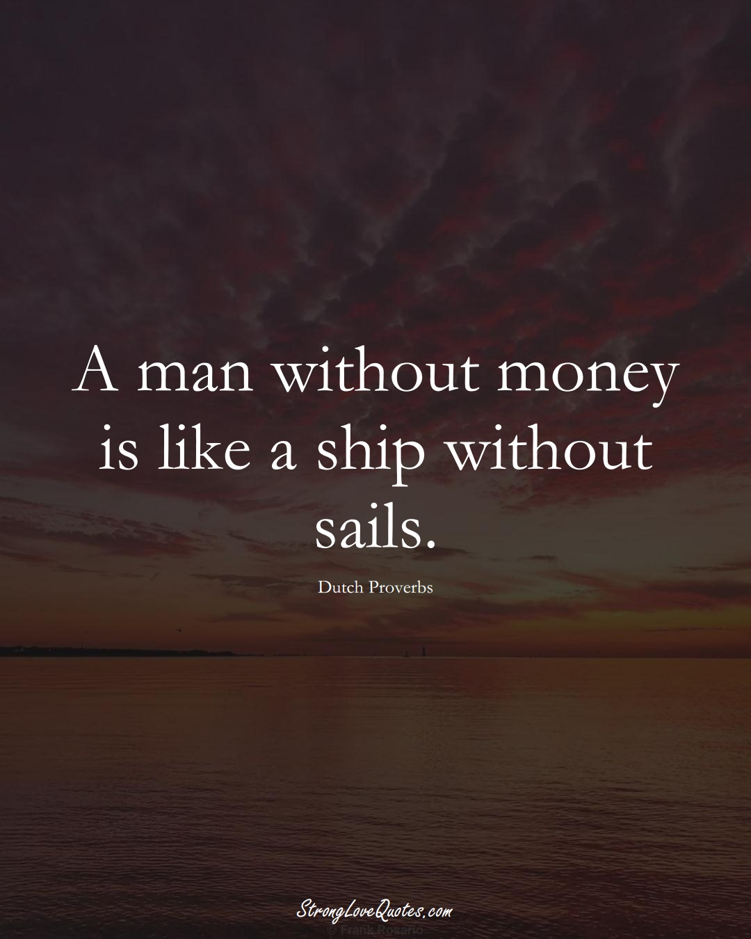 A man without money is like a ship without sails. (Dutch Sayings);  #EuropeanSayings