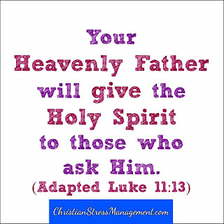 Your Heavenly Father will give the Holy Spirit to those who ask Him (Adapted Luke 11:13)