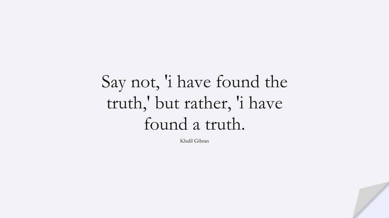 Say not, 'i have found the truth,' but rather, 'i have found a truth. (Khalil Gibran);  #InspirationalQuotes
