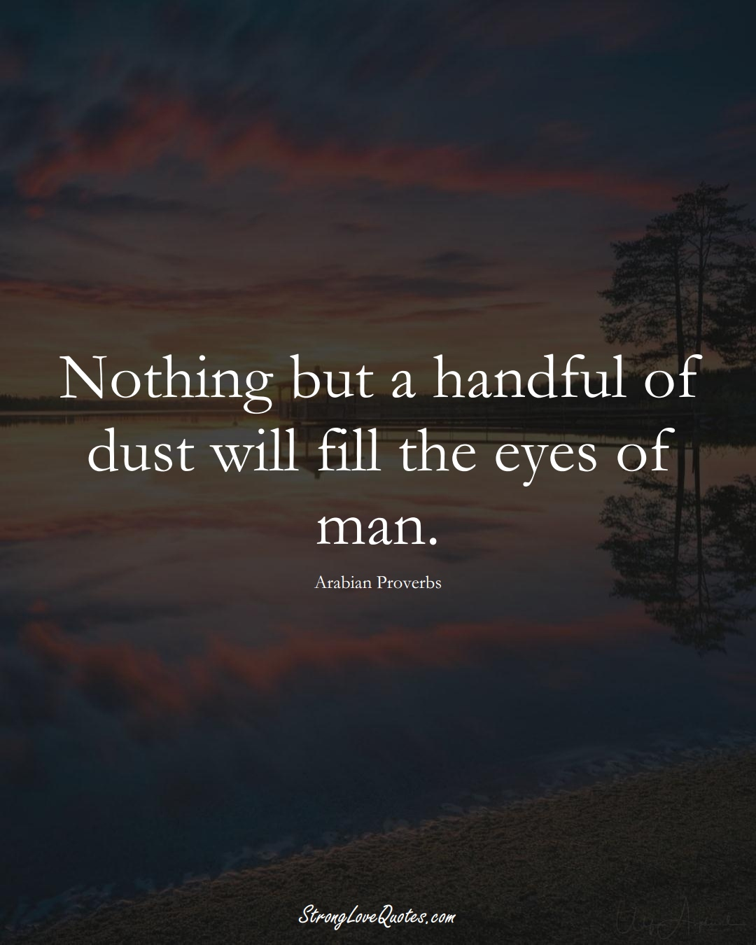 Nothing but a handful of dust will fill the eyes of man. (Arabian Sayings);  #aVarietyofCulturesSayings