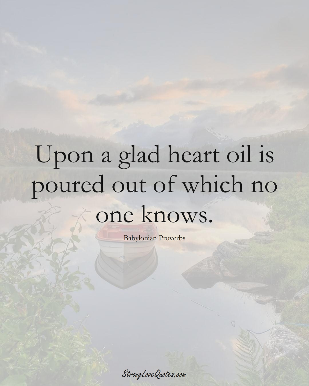 Upon a glad heart oil is poured out of which no one knows. (Babylonian Sayings);  #aVarietyofCulturesSayings