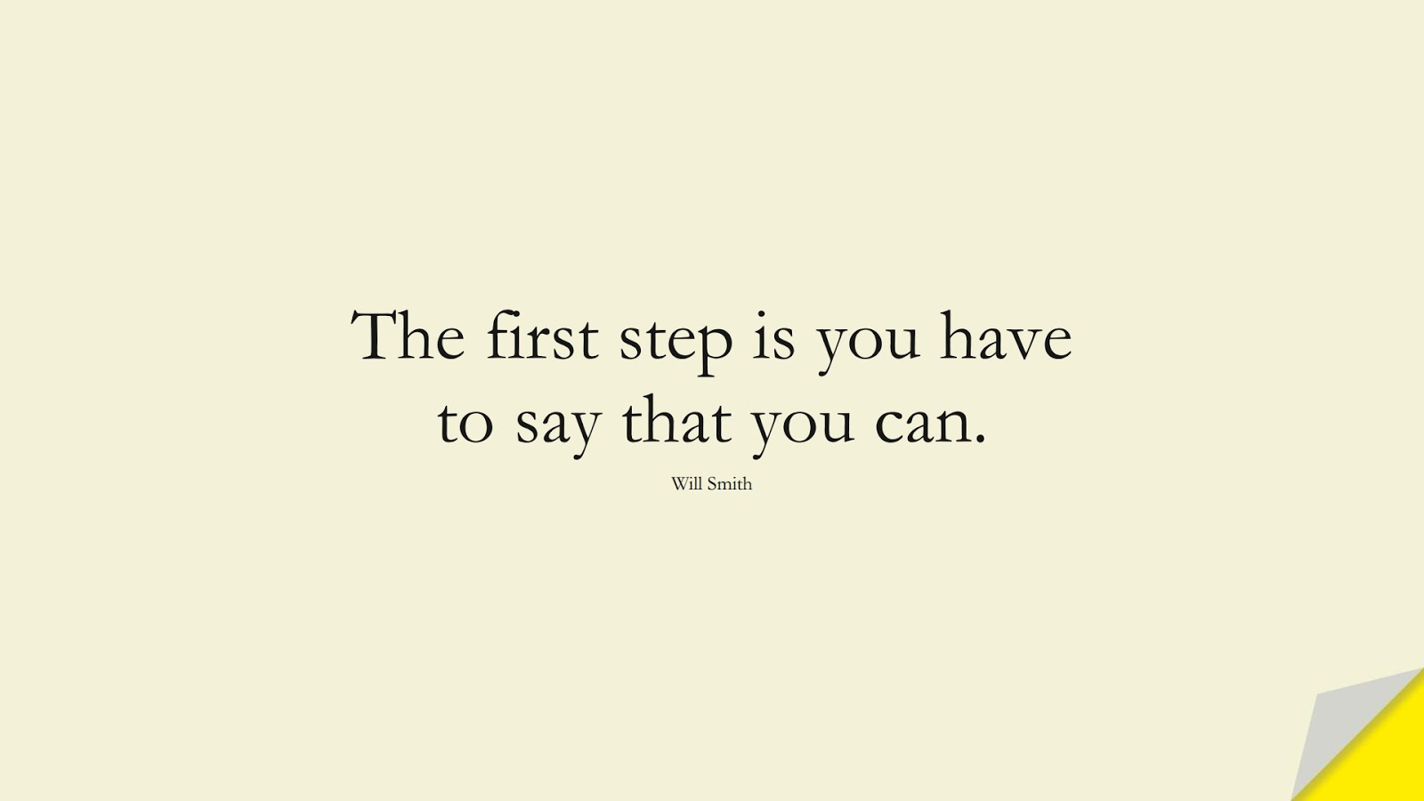 The first step is you have to say that you can. (Will Smith);  #PositiveQuotes
