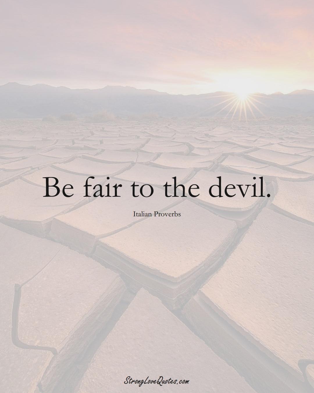 Be fair to the devil. (Italian Sayings);  #EuropeanSayings