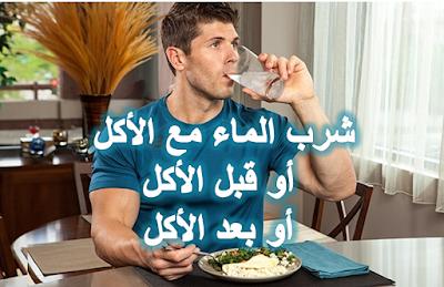 شرب الماء مع الأكل أو بعد الأكل أو قبل الأكل