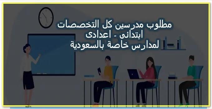 مطلوب مدرسين جميع التخصصات ابتدائى واعدادى للعمل بمدارس خاصة بالسعودية